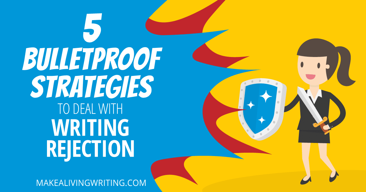 5 Bulletproof Strategies to Deal with Writing Rejection. Makealivingwriting.com