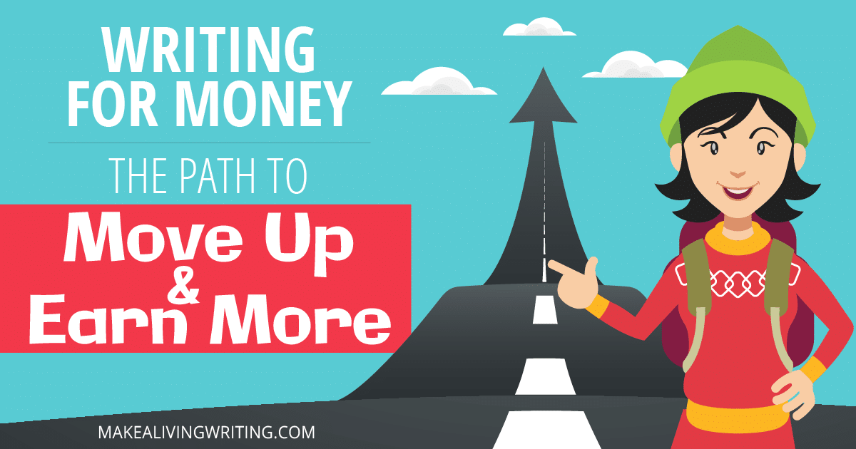 Writing for Money: The Path to Move Up and Earn More. Makealivingwriting.com