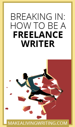 Breaking In: How to Be a Freelance Writer. Makealivingwriting.com.