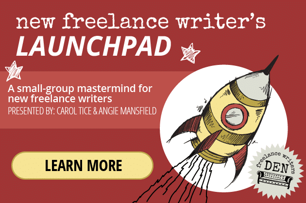 Writing Tips: Join the New Freelance Writer's Launchpad: A small-group mastermind for new freelance writers. Presented by: Carol Tice & Angie Mansfield. LEARN MORE